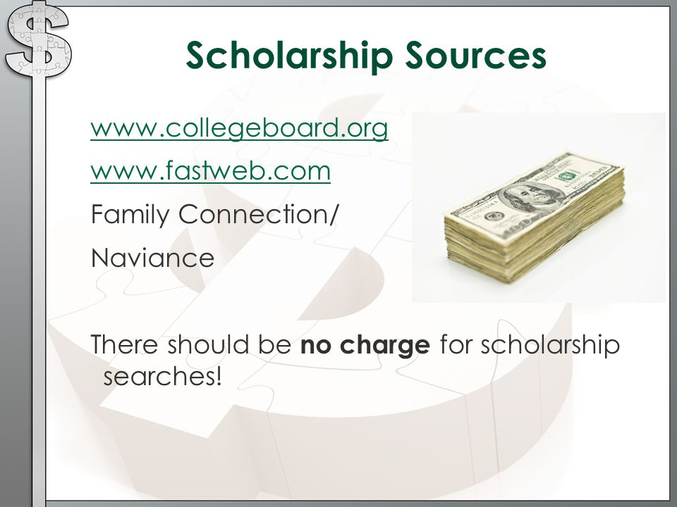 Scholarship Sources     Family Connection/ Naviance There should be no charge for scholarship searches!