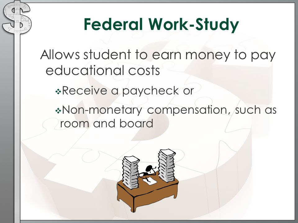 Federal Work-Study Allows student to earn money to pay educational costs  Receive a paycheck or  Non-monetary compensation, such as room and board