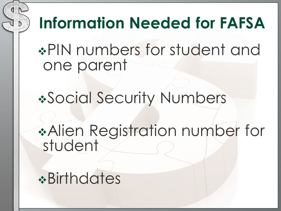 Information Needed for FAFSA  PIN numbers for student and one parent  Social Security Numbers  Alien Registration number for student  Birthdates