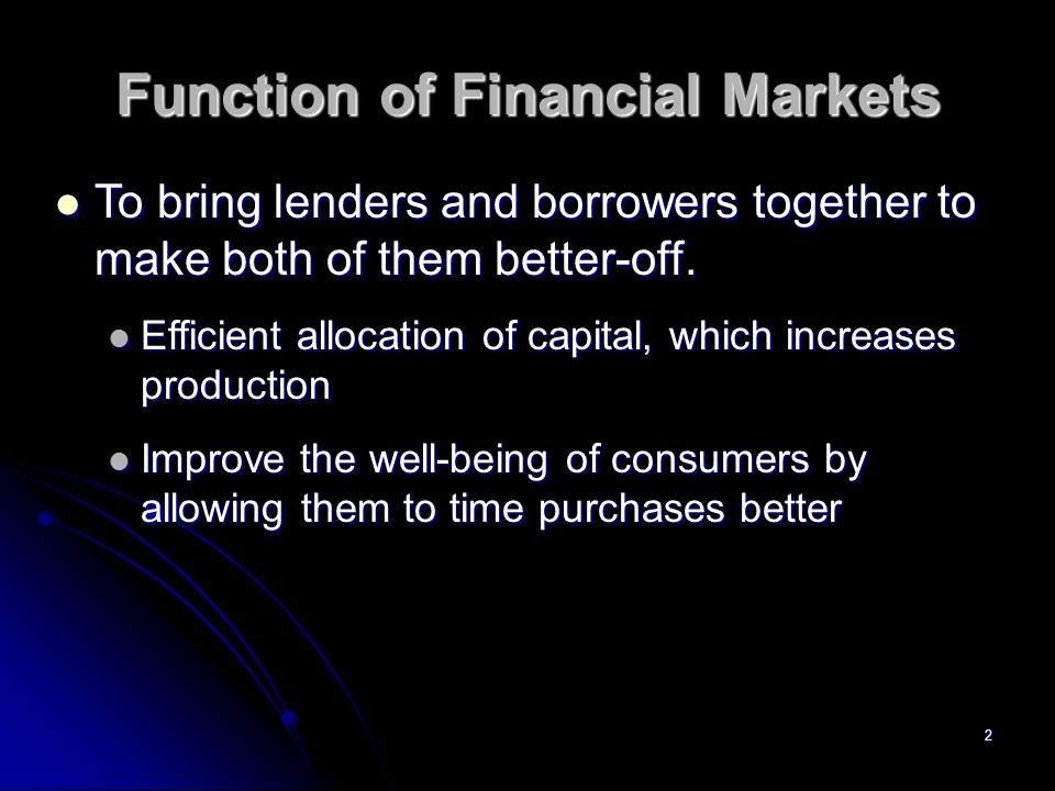 2 Function of Financial Markets To bring lenders and borrowers together to make both of them better-off.