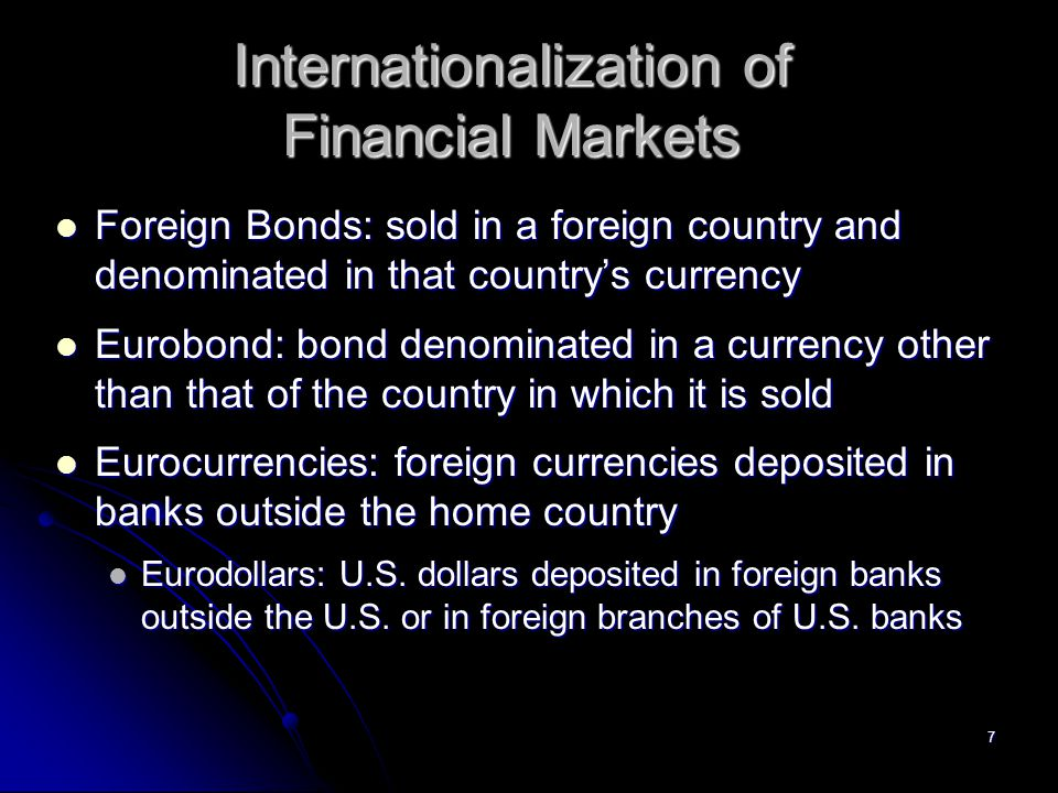 7 Internationalization of Financial Markets Foreign Bonds: sold in a foreign country and denominated in that country's currency Foreign Bonds: sold in a foreign country and denominated in that country's currency Eurobond: bond denominated in a currency other than that of the country in which it is sold Eurobond: bond denominated in a currency other than that of the country in which it is sold Eurocurrencies: foreign currencies deposited in banks outside the home country Eurocurrencies: foreign currencies deposited in banks outside the home country Eurodollars: U.S.