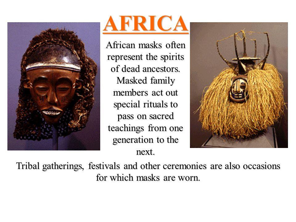 AFRICA African masks often represent the spirits of dead ancestors.