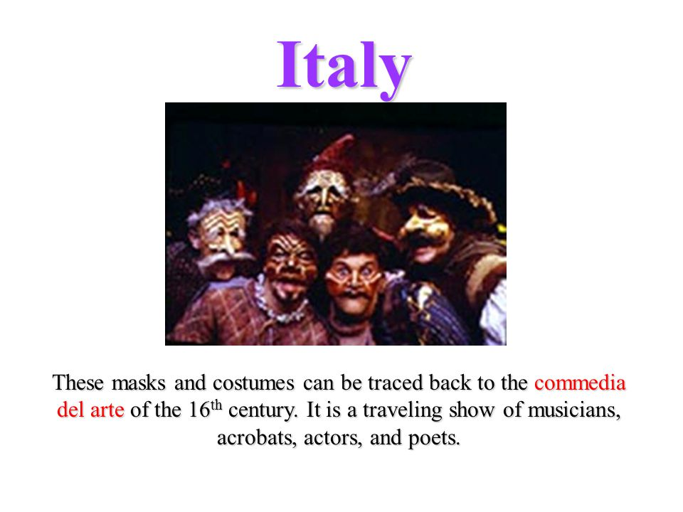 Italy These masks and costumes can be traced back to the commedia del arte of the 16 th century.