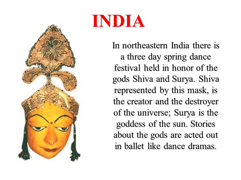 INDIA In northeastern India there is a three day spring dance festival held in honor of the gods Shiva and Surya.