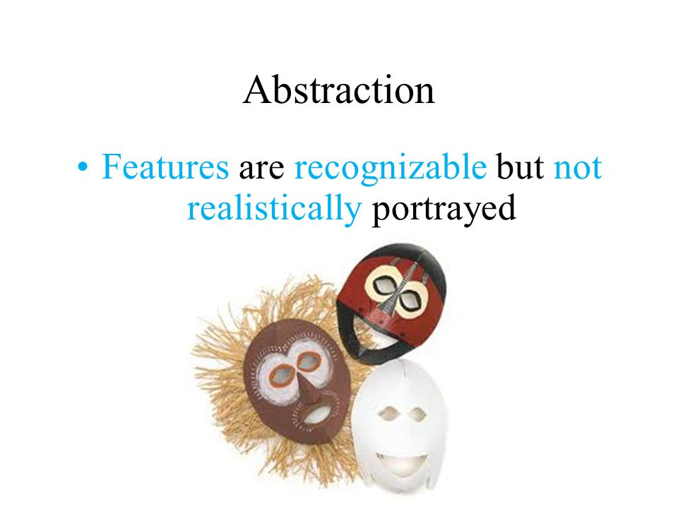 Abstraction Features are recognizable but not realistically portrayed