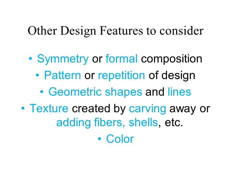 Other Design Features to consider Symmetry or formal composition Pattern or repetition of design Geometric shapes and lines Texture created by carving away or adding fibers, shells, etc.