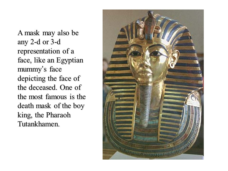 A mask may also be any 2-d or 3-d representation of a face, like an Egyptian mummy's face depicting the face of the deceased.