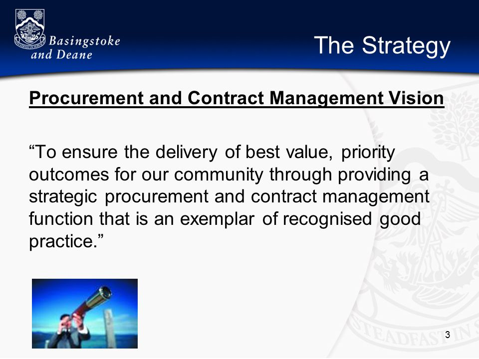 The Strategy Procurement and Contract Management Vision To ensure the delivery of best value, priority outcomes for our community through providing a strategic procurement and contract management function that is an exemplar of recognised good practice. 3