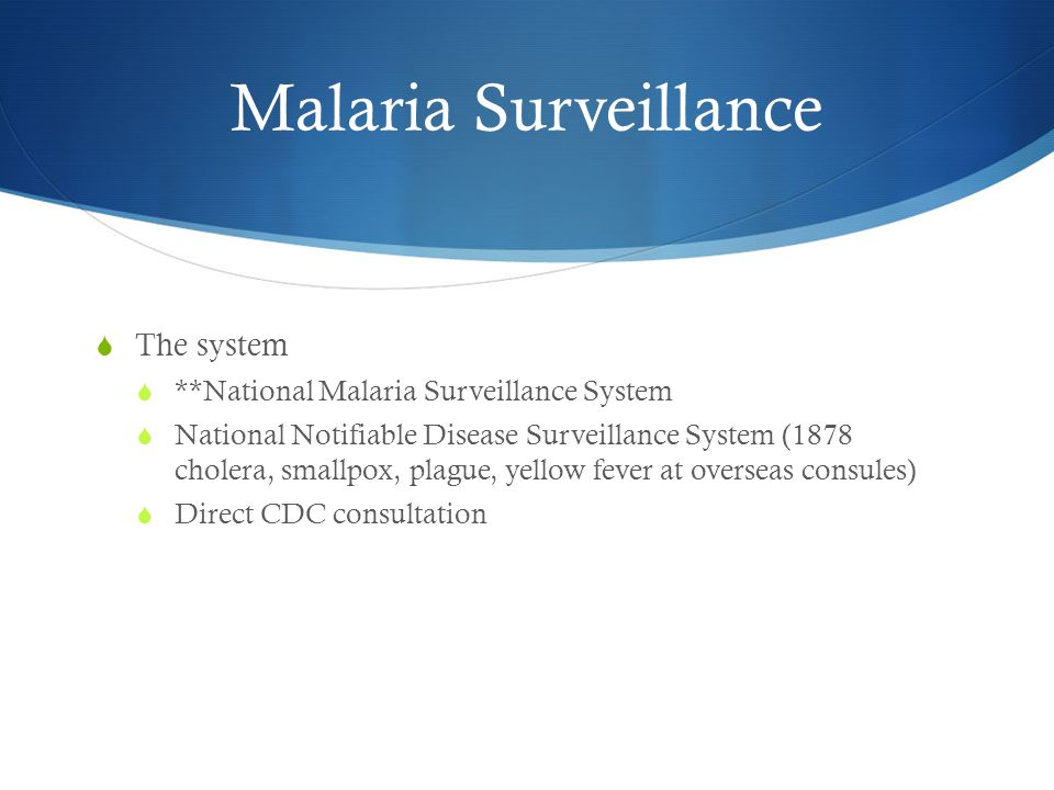 Malaria Surveillance  The system  **National Malaria Surveillance System  National Notifiable Disease Surveillance System (1878 cholera, smallpox, plague, yellow fever at overseas consules)  Direct CDC consultation