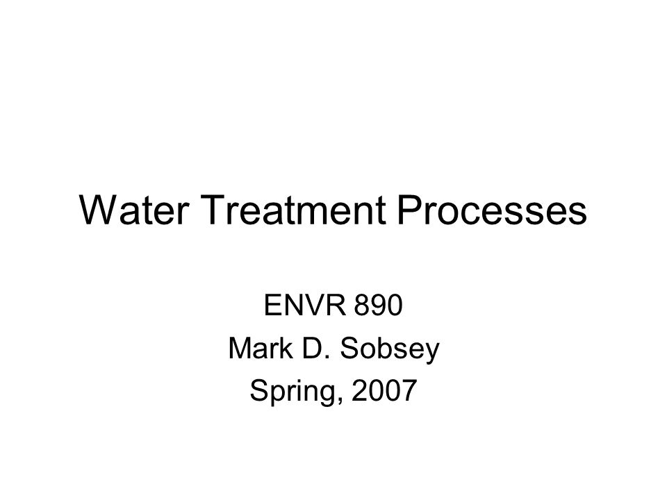 Water Treatment Processes ENVR 890 Mark D. Sobsey Spring, 2007