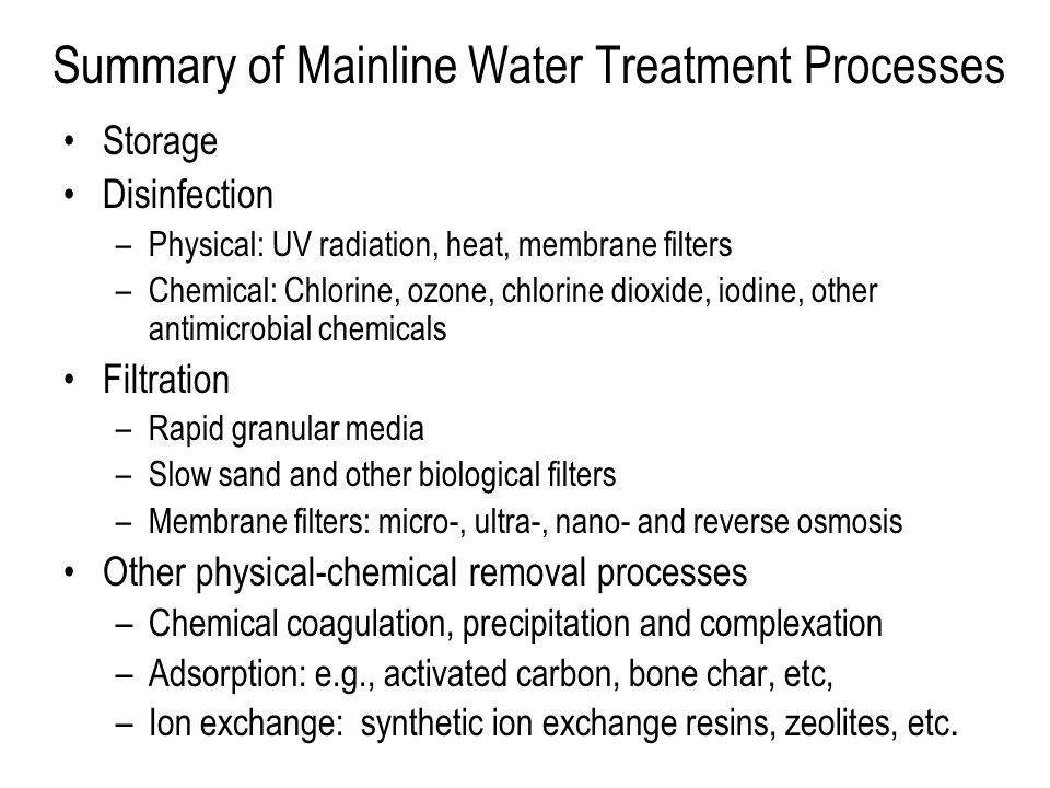 Summary of Mainline Water Treatment Processes Storage Disinfection –Physical: UV radiation, heat, membrane filters –Chemical: Chlorine, ozone, chlorine dioxide, iodine, other antimicrobial chemicals Filtration –Rapid granular media –Slow sand and other biological filters –Membrane filters: micro-, ultra-, nano- and reverse osmosis Other physical-chemical removal processes –Chemical coagulation, precipitation and complexation –Adsorption: e.g., activated carbon, bone char, etc, –Ion exchange: synthetic ion exchange resins, zeolites, etc.