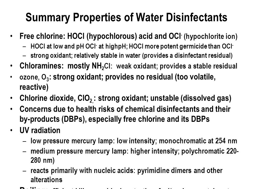 Summary Properties of Water Disinfectants Free chlorine: HOCl (hypochlorous) acid and OCl - (hypochlorite ion) – HOCl at low and pH OCl - at highpH; HOCl more potent germicide than OCl - – strong oxidant; relatively stable in water (provides a disinfectant residual) Chloramines: mostly NH 2 Cl: weak oxidant; provides a stable residual ozone, O 3 : strong oxidant; provides no residual (too volatile, reactive) Chlorine dioxide, ClO 2, : strong oxidant; unstable (dissolved gas) Concerns due to health risks of chemical disinfectants and their by ‑ products (DBPs), especially free chlorine and its DBPs UV radiation – low pressure mercury lamp: low intensity; monochromatic at 254 nm – medium pressure mercury lamp: higher intensity; polychromatic nm) – reacts primarily with nucleic acids: pyrimidine dimers and other alterations Boiling: efficient kill; no residual protection; fuel/environmental costs