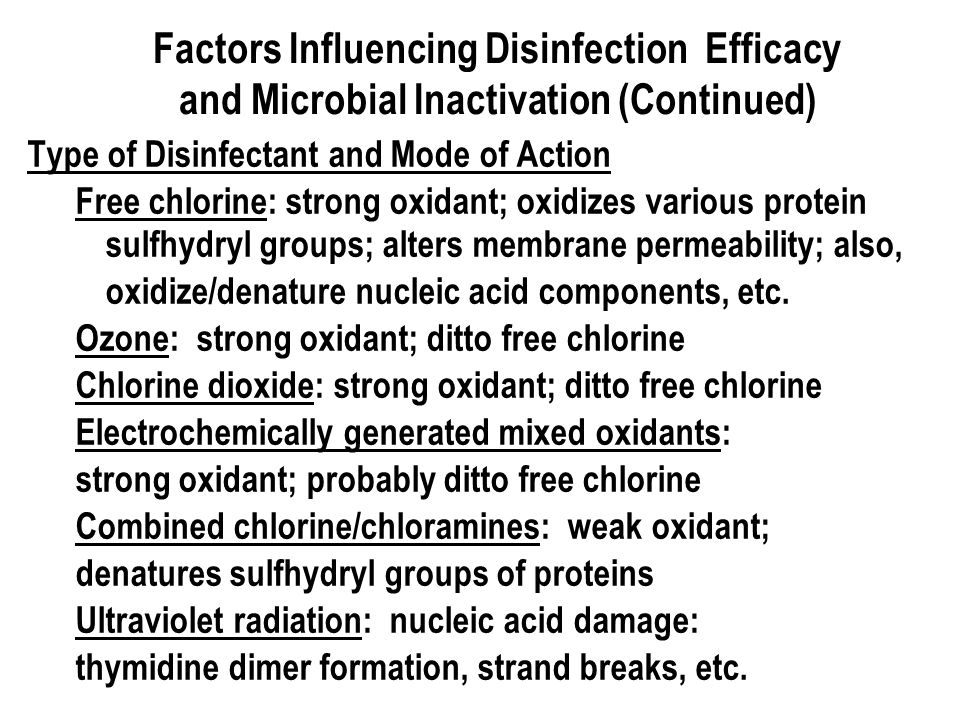 Factors Influencing Disinfection Efficacy and Microbial Inactivation (Continued) Type of Disinfectant and Mode of Action Free chlorine: strong oxidant; oxidizes various protein sulfhydryl groups; alters membrane permeability; also, oxidize/denature nucleic acid components, etc.