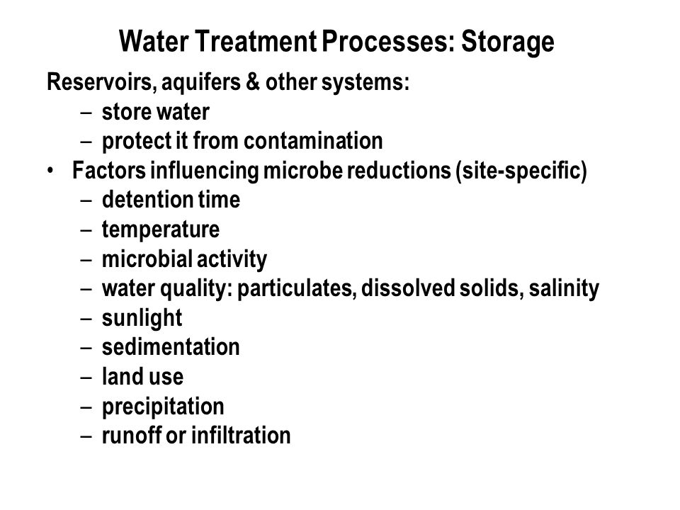 Water Treatment Processes: Storage Reservoirs, aquifers & other systems: – store water – protect it from contamination Factors influencing microbe reductions (site-specific) – detention time – temperature – microbial activity – water quality: particulates, dissolved solids, salinity – sunlight – sedimentation – land use – precipitation – runoff or infiltration