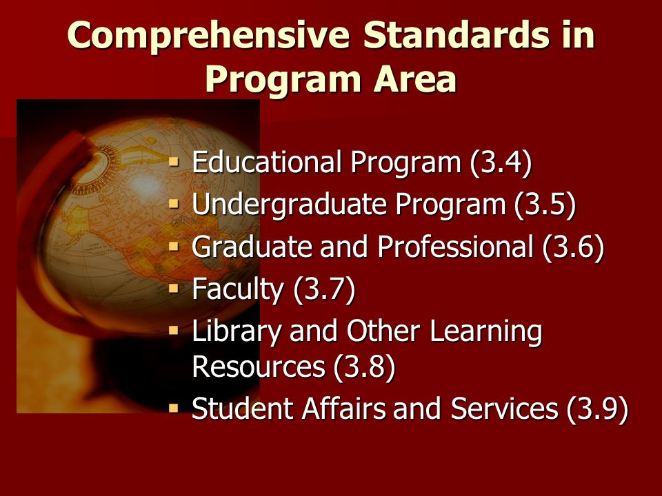 Comprehensive Standards in Program Area  Educational Program (3.4)  Undergraduate Program (3.5)  Graduate and Professional (3.6)  Faculty (3.7)  Library and Other Learning Resources (3.8)  Student Affairs and Services (3.9)