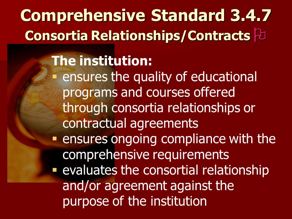 Comprehensive Standard Consortia Relationships/Contracts  The institution:   ensures the quality of educational programs and courses offered through consortia relationships or contractual agreements   ensures ongoing compliance with the comprehensive requirements   evaluates the consortial relationship and/or agreement against the purpose of the institution