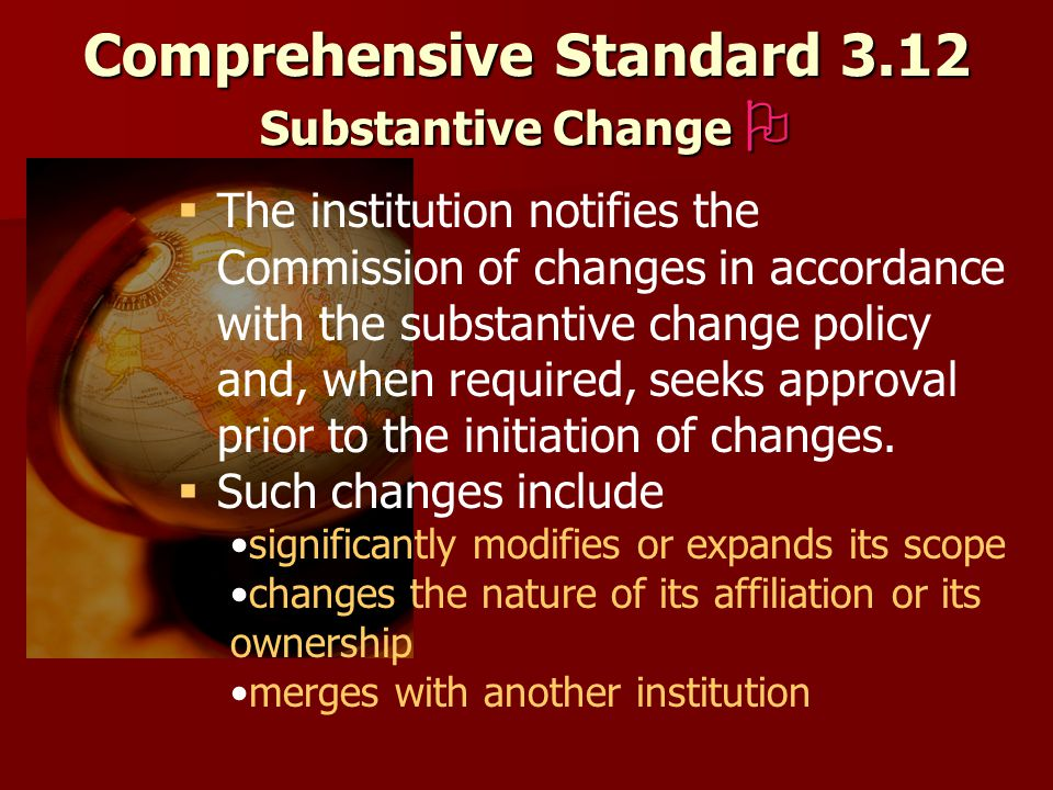 Comprehensive Standard 3.12 Substantive Change    The institution notifies the Commission of changes in accordance with the substantive change policy and, when required, seeks approval prior to the initiation of changes.