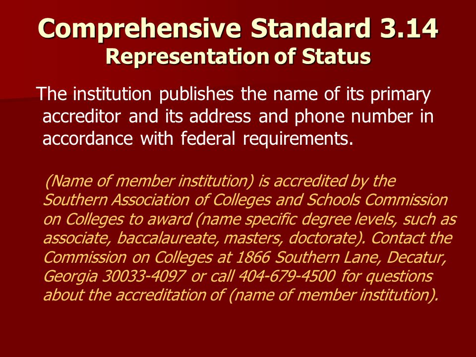 Comprehensive Standard 3.14 Representation of Status The institution publishes the name of its primary accreditor and its address and phone number in accordance with federal requirements.