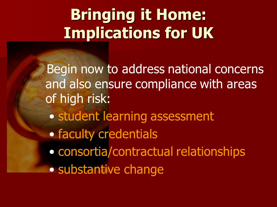 Bringing it Home: Implications for UK Begin now to address national concerns and also ensure compliance with areas of high risk: student learning assessment faculty credentials consortia/contractual relationships substantive change
