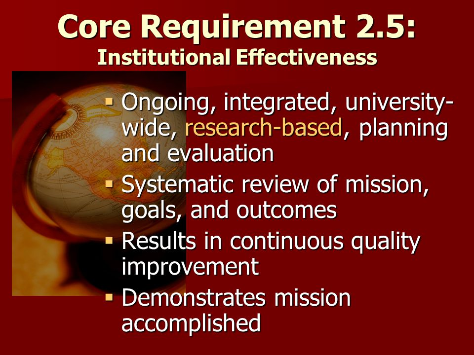 Core Requirement 2.5: Institutional Effectiveness  Ongoing, integrated, university- wide, research-based, planning and evaluation  Systematic review of mission, goals, and outcomes  Results in continuous quality improvement  Demonstrates mission accomplished