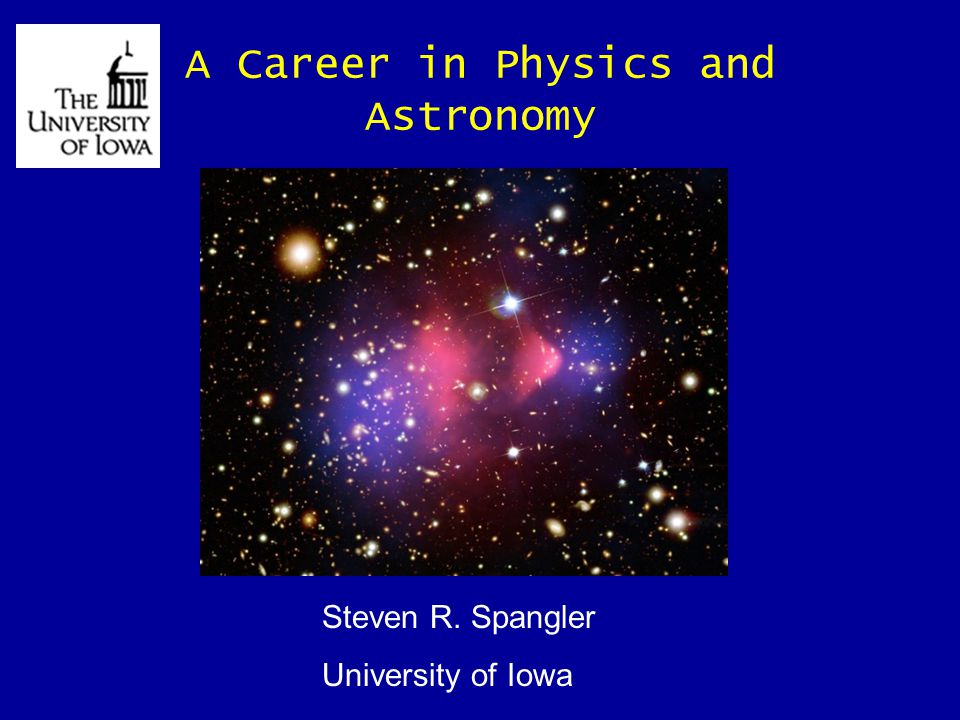 A Career in Physics and Astronomy Steven R. Spangler University of Iowa