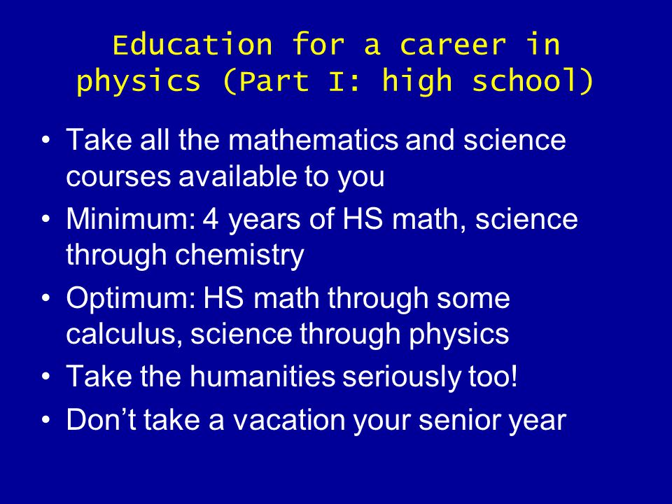 Education for a career in physics (Part I: high school) Take all the mathematics and science courses available to you Minimum: 4 years of HS math, science through chemistry Optimum: HS math through some calculus, science through physics Take the humanities seriously too.