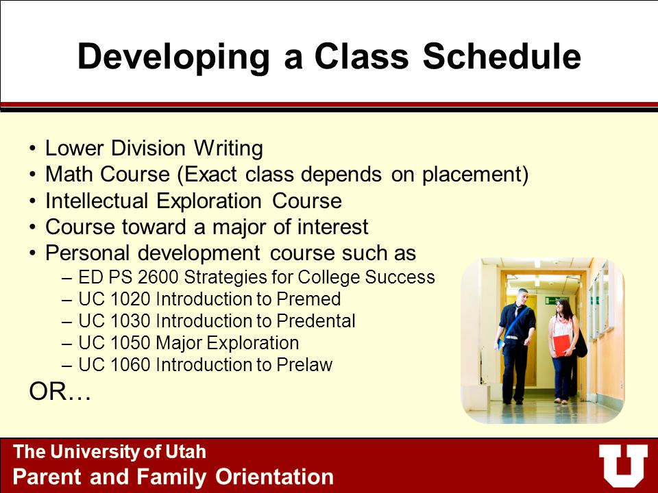 Developing a Class Schedule Lower Division Writing Math Course (Exact class depends on placement) Intellectual Exploration Course Course toward a major of interest Personal development course such as –ED PS 2600 Strategies for College Success –UC 1020 Introduction to Premed –UC 1030 Introduction to Predental –UC 1050 Major Exploration –UC 1060 Introduction to Prelaw OR… The University of Utah Parent and Family Orientation