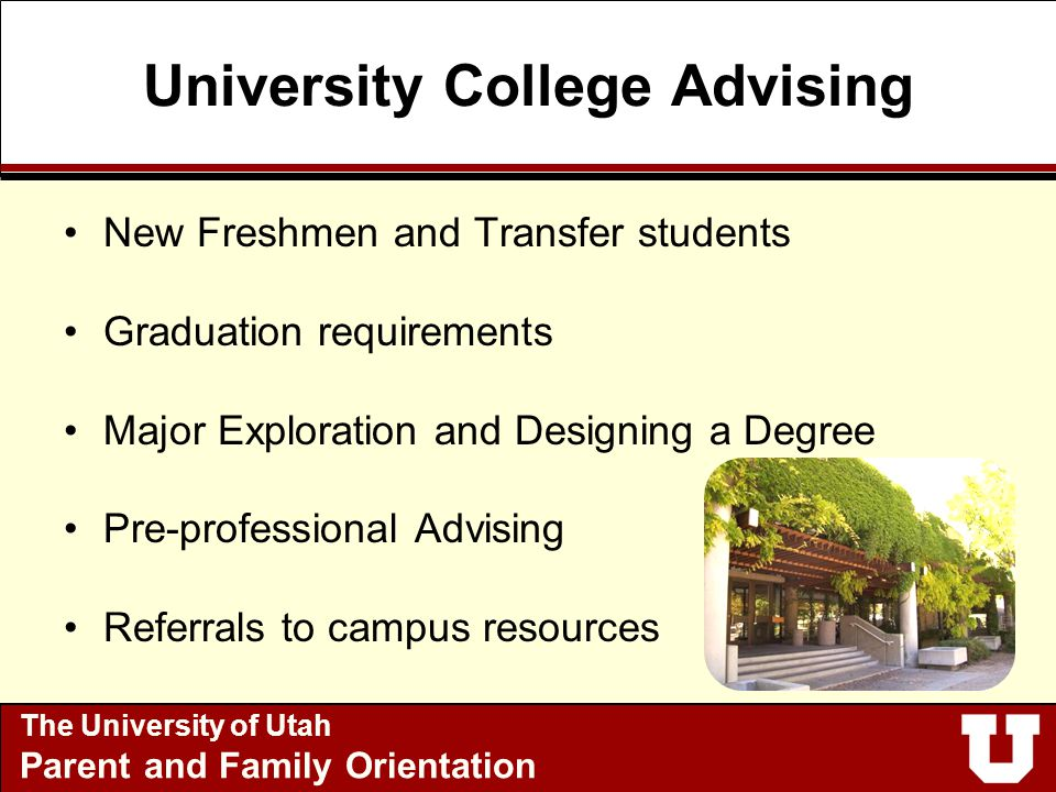 University College Advising New Freshmen and Transfer students Graduation requirements Major Exploration and Designing a Degree Pre-professional Advising Referrals to campus resources Academic success strategies The University of Utah Parent and Family Orientation