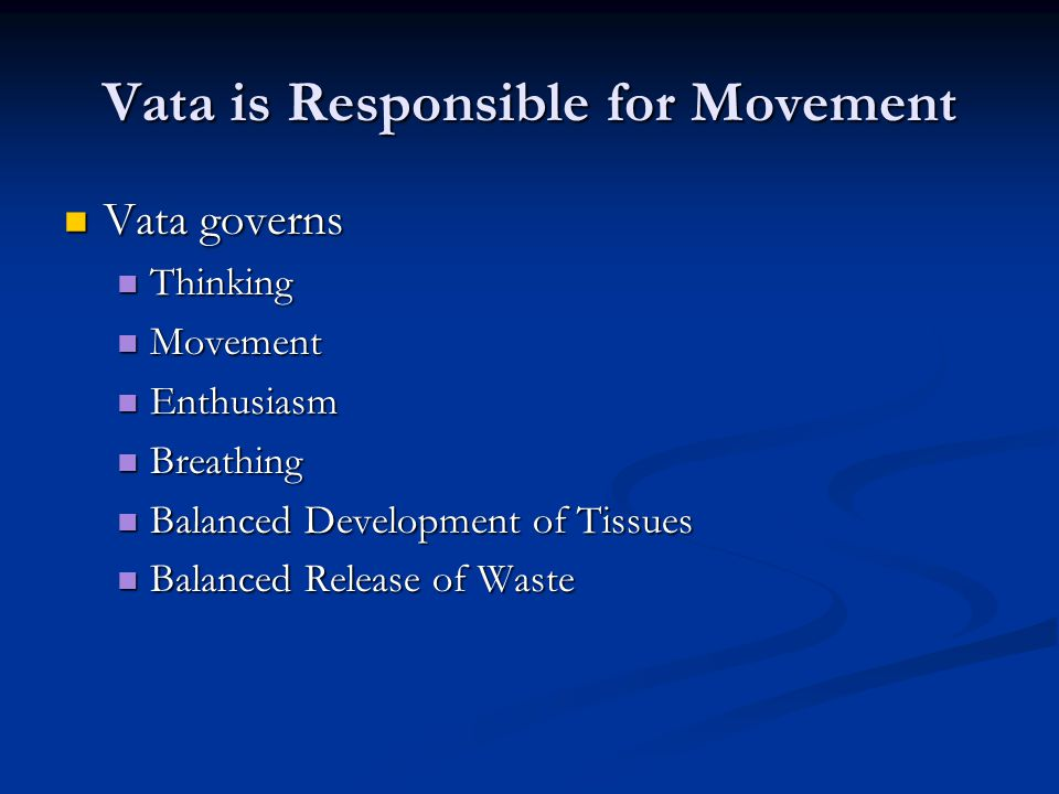 Vata is Responsible for Movement Vata governs Vata governs Thinking Thinking Movement Movement Enthusiasm Enthusiasm Breathing Breathing Balanced Development of Tissues Balanced Development of Tissues Balanced Release of Waste Balanced Release of Waste