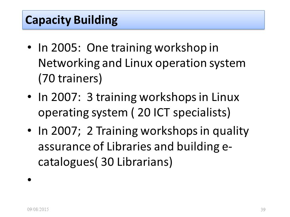 09/08/ Capacity Building In 2005: One training workshop in Networking and Linux operation system (70 trainers) In 2007: 3 training workshops in Linux operating system ( 20 ICT specialists) In 2007; 2 Training workshops in quality assurance of Libraries and building e- catalogues( 30 Librarians)