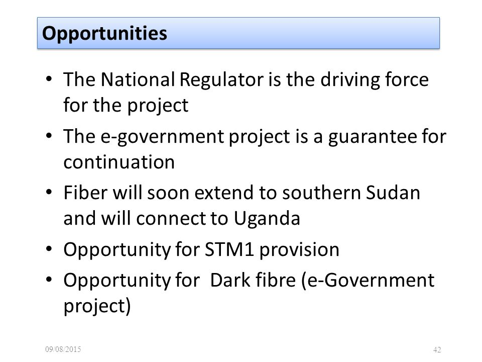 09/08/ Opportunities The National Regulator is the driving force for the project The e-government project is a guarantee for continuation Fiber will soon extend to southern Sudan and will connect to Uganda Opportunity for STM1 provision Opportunity for Dark fibre (e-Government project)