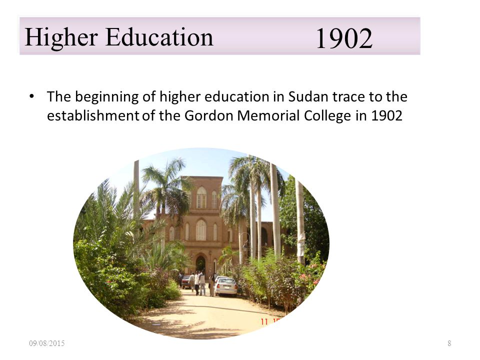 09/08/20158 Higher Education 1902 The beginning of higher education in Sudan trace to the establishment of the Gordon Memorial College in 1902