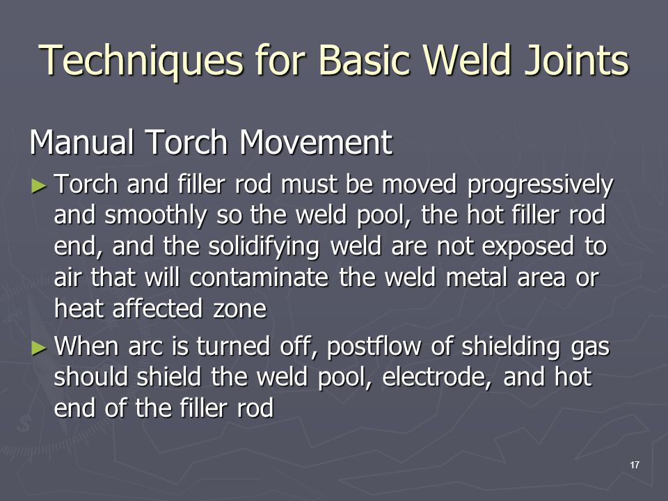 17 Techniques for Basic Weld Joints Manual Torch Movement ► Torch and filler rod must be moved progressively and smoothly so the weld pool, the hot filler rod end, and the solidifying weld are not exposed to air that will contaminate the weld metal area or heat affected zone ► When arc is turned off, postflow of shielding gas should shield the weld pool, electrode, and hot end of the filler rod