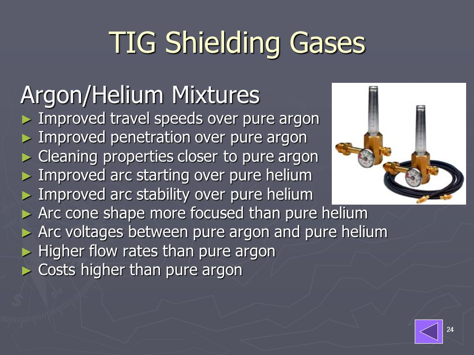 24 TIG Shielding Gases Argon/Helium Mixtures ► Improved travel speeds over pure argon ► Improved penetration over pure argon ► Cleaning properties closer to pure argon ► Improved arc starting over pure helium ► Improved arc stability over pure helium ► Arc cone shape more focused than pure helium ► Arc voltages between pure argon and pure helium ► Higher flow rates than pure argon ► Costs higher than pure argon
