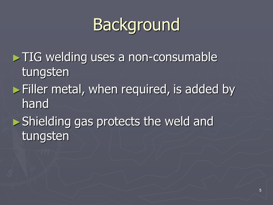 5 Background ► TIG welding uses a non-consumable tungsten ► Filler metal, when required, is added by hand ► Shielding gas protects the weld and tungsten