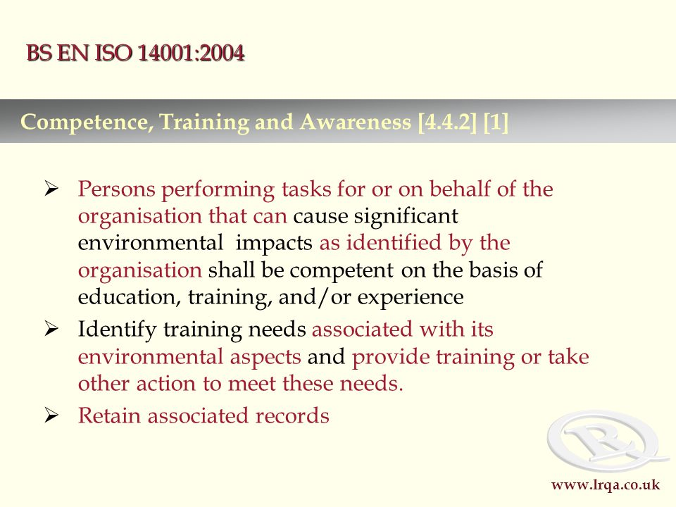 www.lrqa.co.uk BS EN ISO 14001:2004  Persons performing tasks for or on behalf of the organisation that can cause significant environmental impacts as identified by the organisation shall be competent on the basis of education, training, and/or experience  Identify training needs associated with its environmental aspects and provide training or take other action to meet these needs.