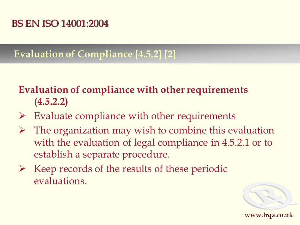 www.lrqa.co.uk BS EN ISO 14001:2004 Evaluation of compliance with other requirements (4.5.2.2)  Evaluate compliance with other requirements  The organization may wish to combine this evaluation with the evaluation of legal compliance in 4.5.2.1 or to establish a separate procedure.