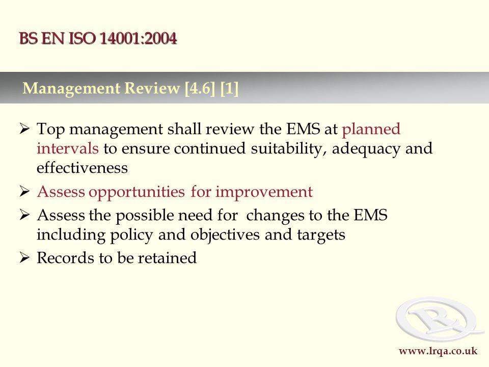 www.lrqa.co.uk BS EN ISO 14001:2004  Top management shall review the EMS at planned intervals to ensure continued suitability, adequacy and effectiveness  Assess opportunities for improvement  Assess the possible need for changes to the EMS including policy and objectives and targets  Records to be retained Management Review [4.6] [1]