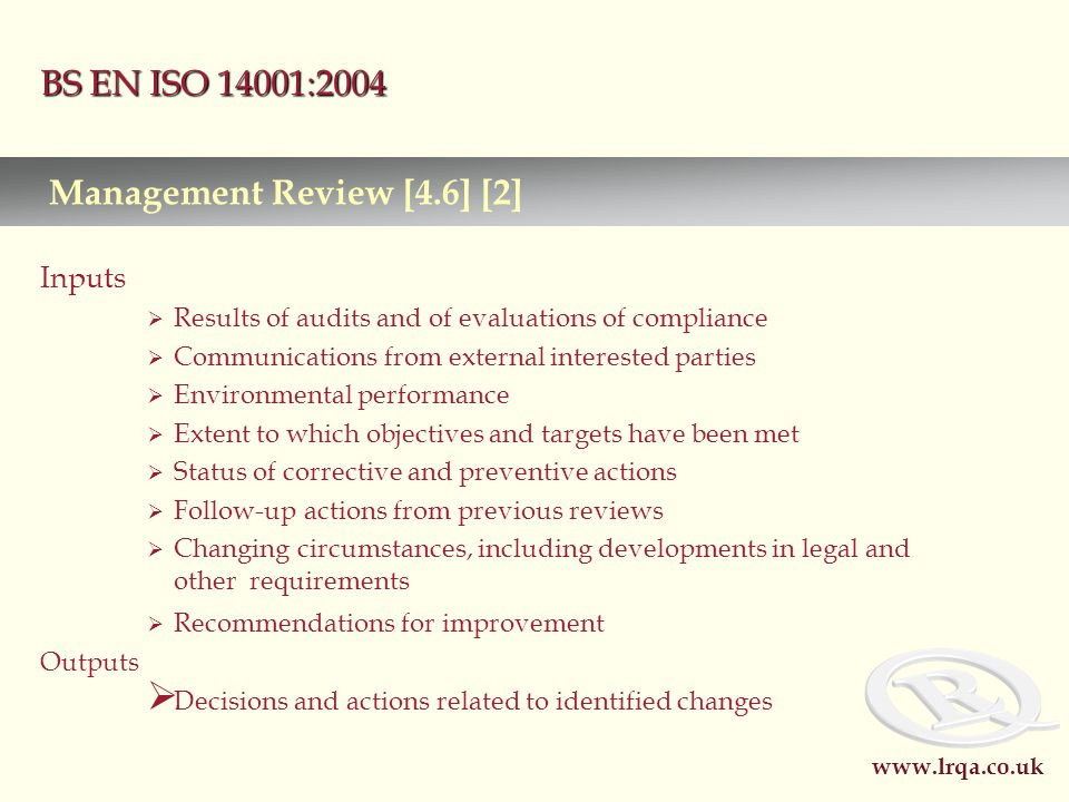 www.lrqa.co.uk BS EN ISO 14001:2004 Inputs  Results of audits and of evaluations of compliance  Communications from external interested parties  Environmental performance  Extent to which objectives and targets have been met  Status of corrective and preventive actions  Follow-up actions from previous reviews  Changing circumstances, including developments in legal and other requirements  Recommendations for improvement Outputs  Decisions and actions related to identified changes Management Review [4.6] [2]