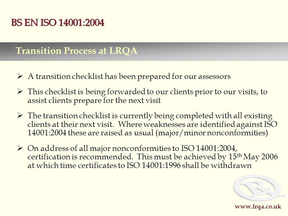 www.lrqa.co.uk BS EN ISO 14001:2004  A transition checklist has been prepared for our assessors  This checklist is being forwarded to our clients prior to our visits, to assist clients prepare for the next visit  The transition checklist is currently being completed with all existing clients at their next visit.