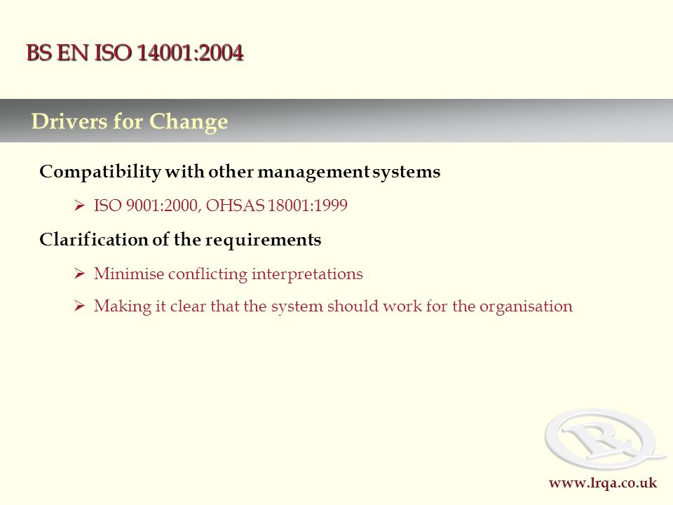 www.lrqa.co.uk BS EN ISO 14001:2004 Compatibility with other management systems  ISO 9001:2000, OHSAS 18001:1999 Clarification of the requirements  Minimise conflicting interpretations  Making it clear that the system should work for the organisation Drivers for Change
