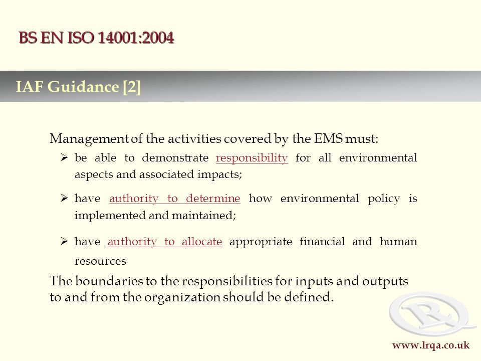 www.lrqa.co.uk BS EN ISO 14001:2004 Management of the activities covered by the EMS must:  be able to demonstrate responsibility for all environmental aspects and associated impacts;  have authority to determine how environmental policy is implemented and maintained;  have authority to allocate appropriate financial and human resources The boundaries to the responsibilities for inputs and outputs to and from the organization should be defined.