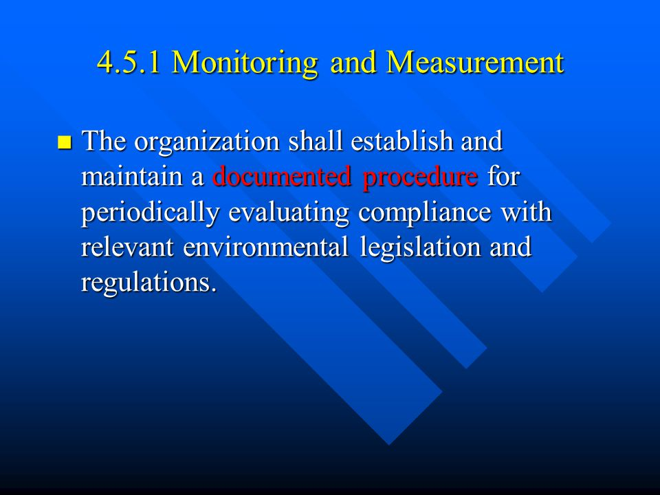 4.5.1 Monitoring and Measurement The organization shall establish and maintain a documented procedure for periodically evaluating compliance with relevant environmental legislation and regulations.