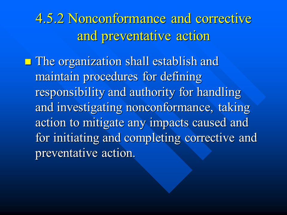 4.5.2 Nonconformance and corrective and preventative action The organization shall establish and maintain procedures for defining responsibility and authority for handling and investigating nonconformance, taking action to mitigate any impacts caused and for initiating and completing corrective and preventative action.