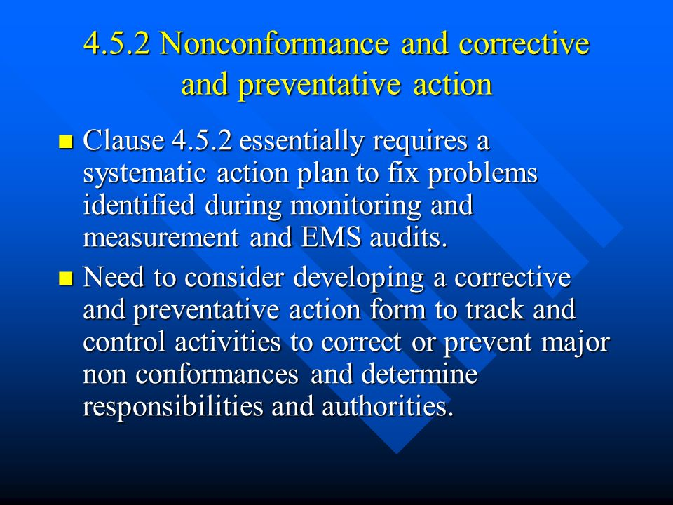 4.5.2 Nonconformance and corrective and preventative action Clause 4.5.2 essentially requires a systematic action plan to fix problems identified during monitoring and measurement and EMS audits.