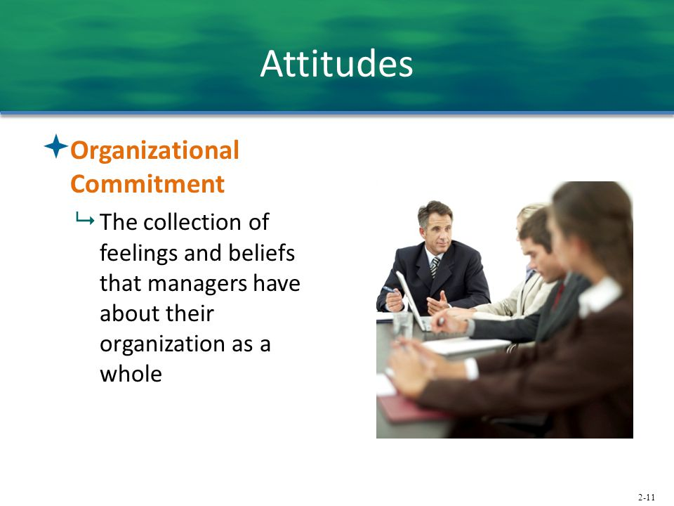 2-11 Attitudes  Organizational Commitment  The collection of feelings and beliefs that managers have about their organization as a whole