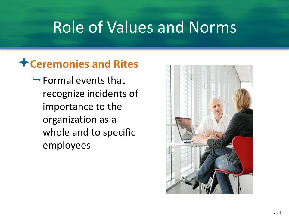 2-14 Role of Values and Norms  Ceremonies and Rites  Formal events that recognize incidents of importance to the organization as a whole and to specific employees