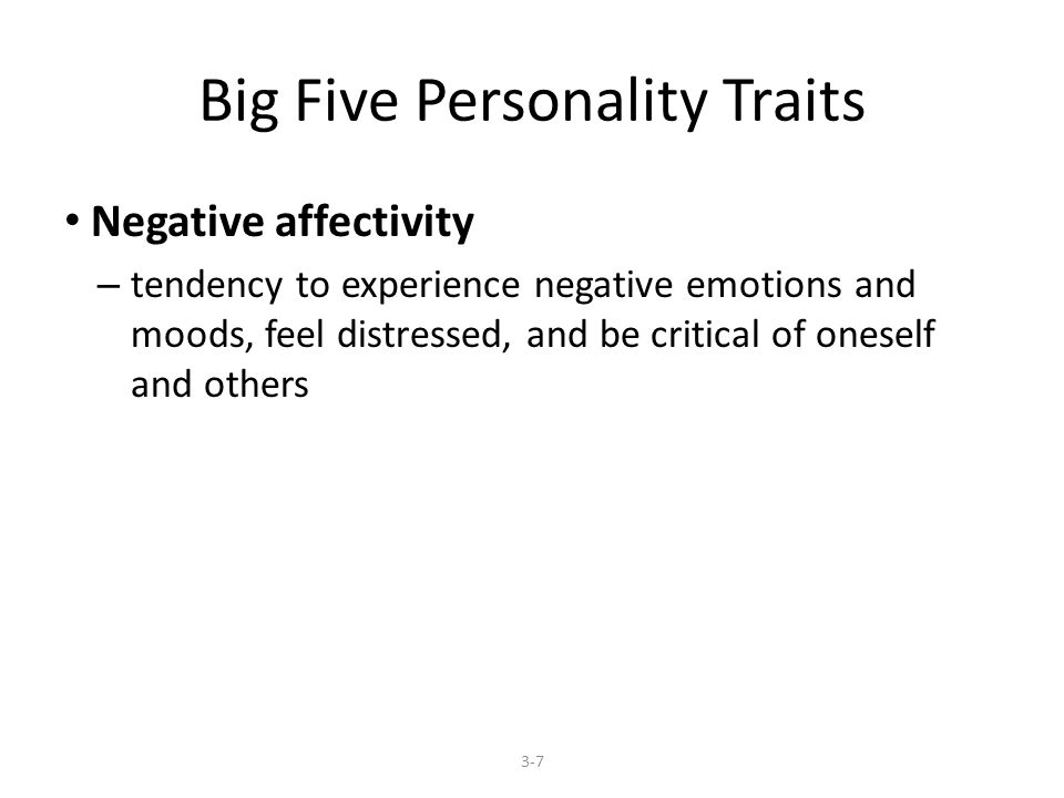 Big Five Personality Traits Negative affectivity – tendency to experience negative emotions and moods, feel distressed, and be critical of oneself and others 3-7