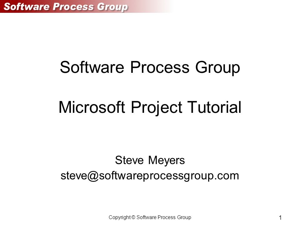 Copyright © Software Process Group 1 Software Process Group Microsoft Project Tutorial Steve Meyers