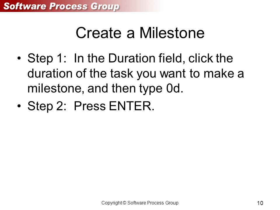 Copyright © Software Process Group 10 Create a Milestone Step 1: In the Duration field, click the duration of the task you want to make a milestone, and then type 0d.